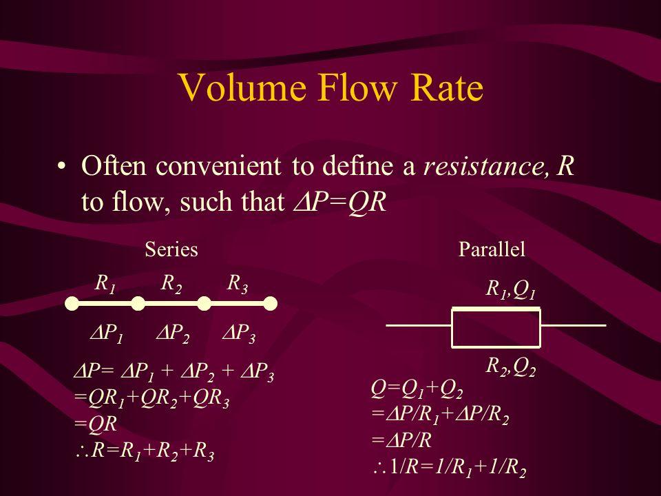 Volume Flow Rate Often convenient to define a resistance, R to flow, such that P=QR P 1 P 2 P 3 R1R1 R2R2 R3R3 P= P 1 + P 2 + P 3 =QR 1 +QR 2 +QR 3 =Q