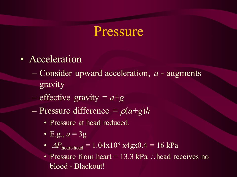 Pressure Acceleration –Consider upward acceleration, a - augments gravity –effective gravity = a+g –Pressure difference = (a+g)h Pressure at head redu