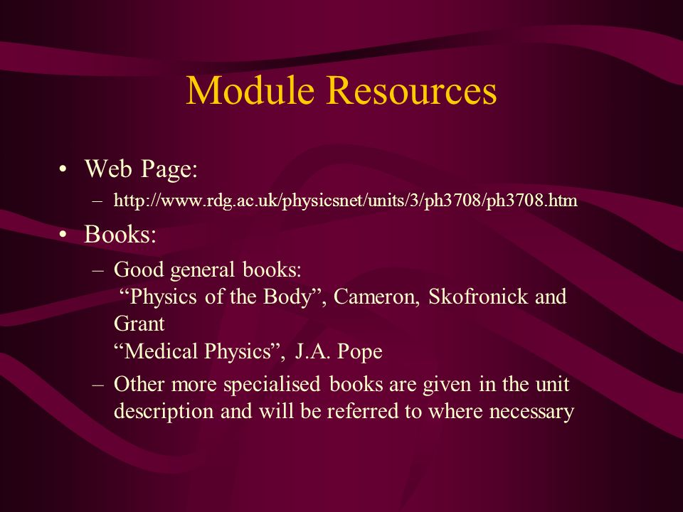 Module Resources Web Page: –http://www.rdg.ac.uk/physicsnet/units/3/ph3708/ph3708.htm Books: –Good general books: Physics of the Body, Cameron, Skofro