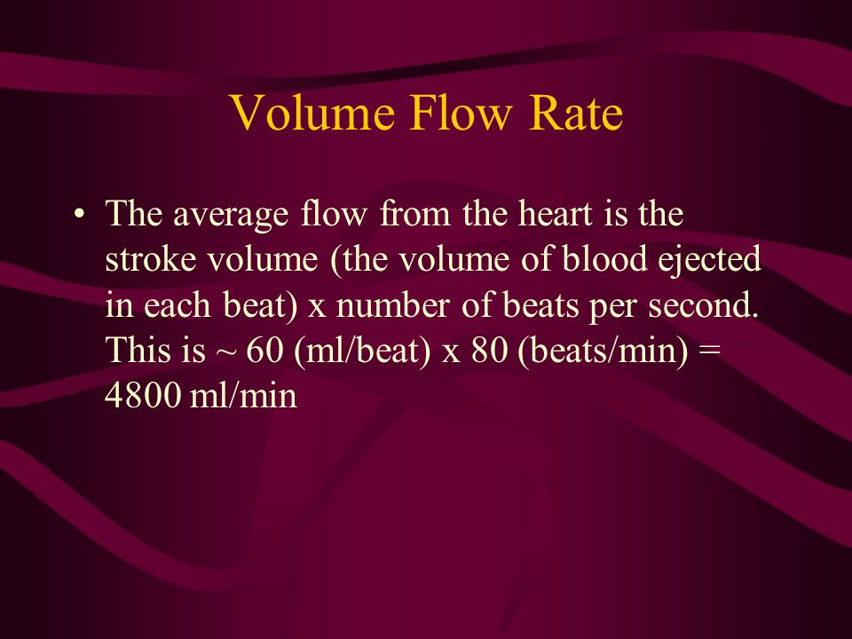 Volume Flow Rate The average flow from the heart is the stroke volume (the volume of blood ejected in each beat) x number of beats per second. This is