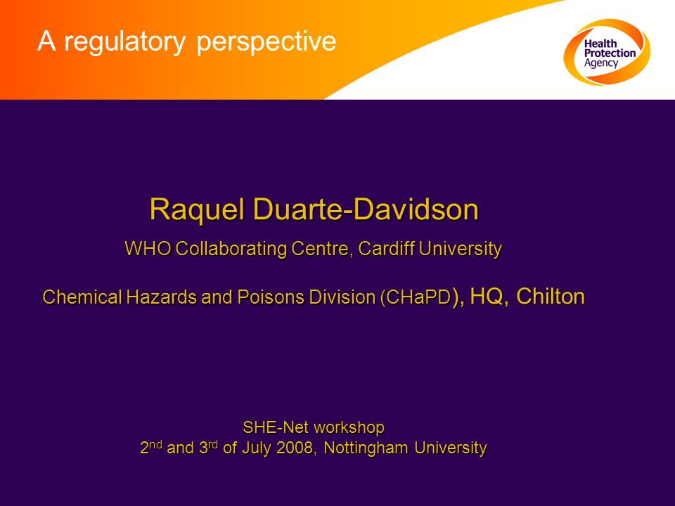 A regulatory perspective Raquel Duarte-Davidson Raquel Duarte-Davidson WHO Collaborating Centre, Cardiff University WHO Collaborating Centre, Cardiff University Chemical Hazards and Poisons Division (CHaPD ), HQ, Chilton Chemical Hazards and Poisons Division (CHaPD ), HQ, Chilton SHE-Net workshop SHE-Net workshop 2 nd and 3 rd of July 2008, Nottingham University 2 nd and 3 rd of July 2008, Nottingham University