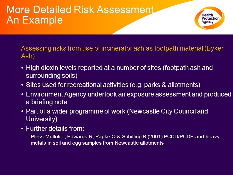 More Detailed Risk Assessment An Example Assessing risks from use of incinerator ash as footpath material (Byker Ash) High dioxin levels reported at a number of sites (footpath ash and surrounding soils) Sites used for recreational activities (e.g.