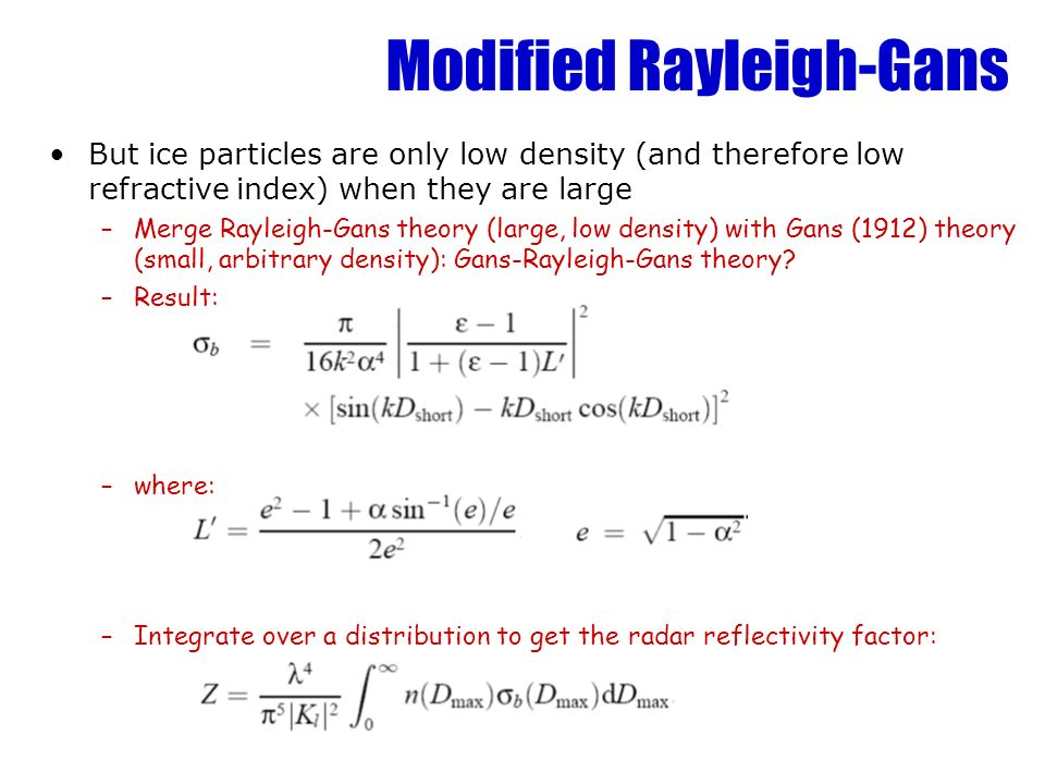 Modified Rayleigh-Gans But ice particles are only low density (and therefore low refractive index) when they are large –Merge Rayleigh-Gans theory (large, low density) with Gans (1912) theory (small, arbitrary density): Gans-Rayleigh-Gans theory.