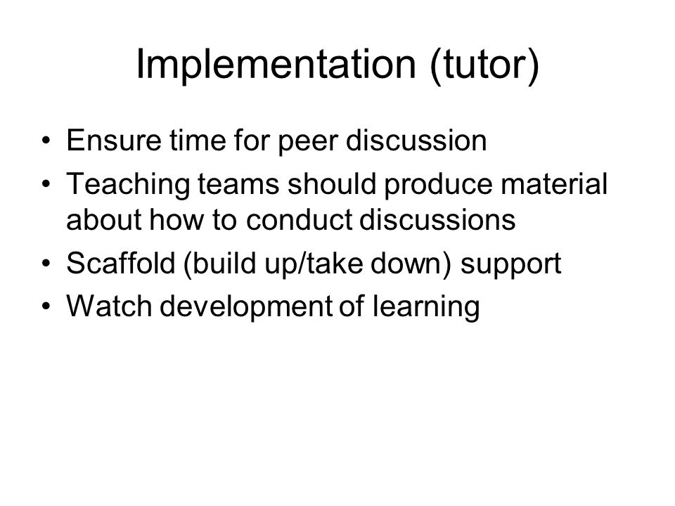 Implementation (tutor) Ensure time for peer discussion Teaching teams should produce material about how to conduct discussions Scaffold (build up/take