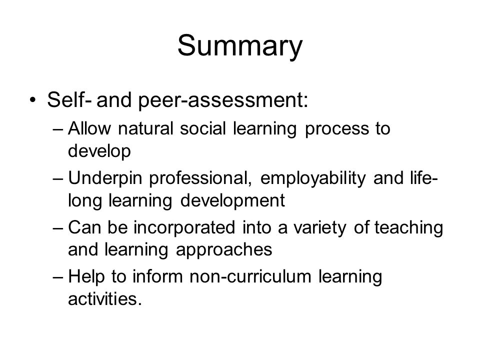 Summary Self- and peer-assessment: –Allow natural social learning process to develop –Underpin professional, employability and life- long learning dev