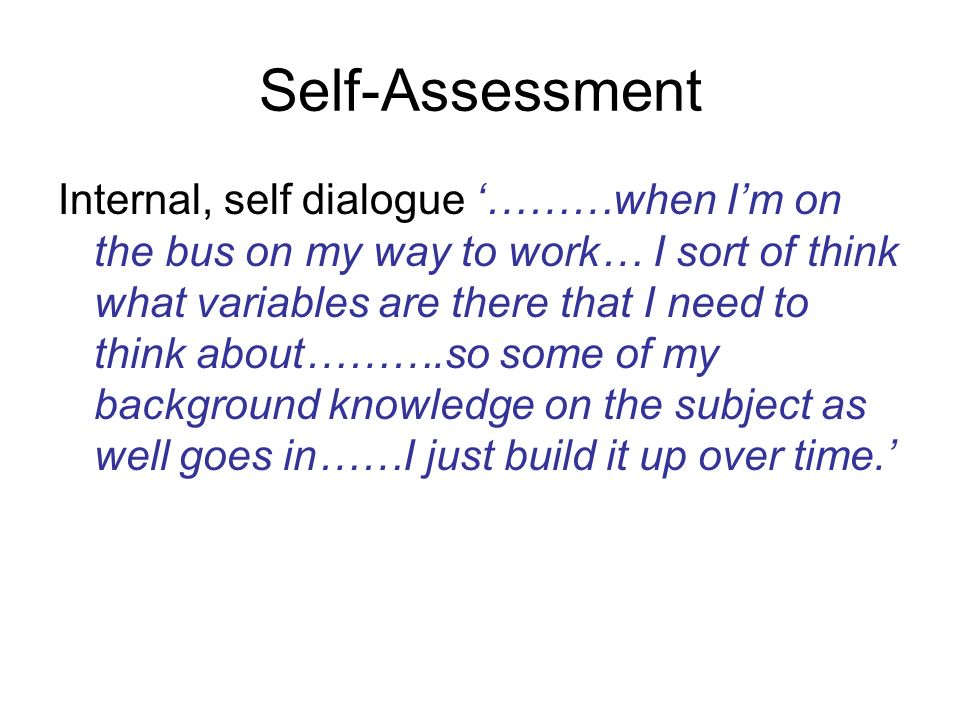 Self-Assessment Internal, self dialogue ………when Im on the bus on my way to work… I sort of think what variables are there that I need to think about……