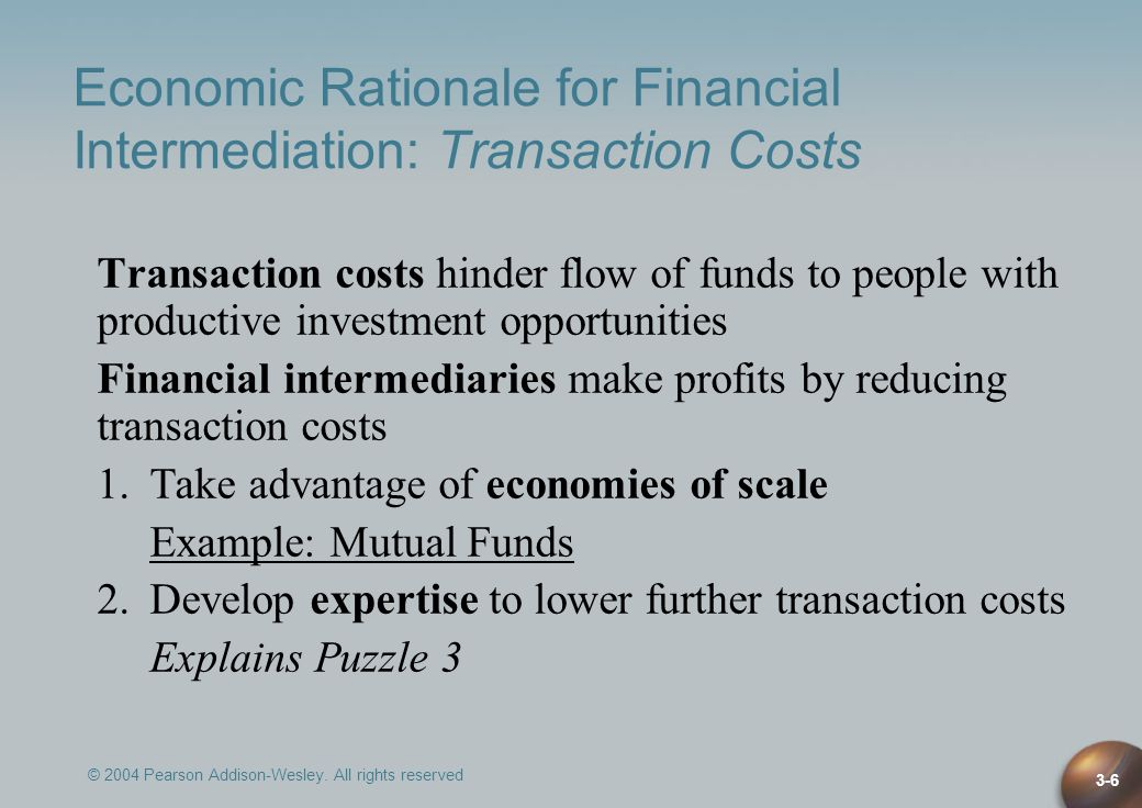 © 2004 Pearson Addison-Wesley. All rights reserved 3-6 Economic Rationale for Financial Intermediation: Transaction Costs Transaction costs hinder flo