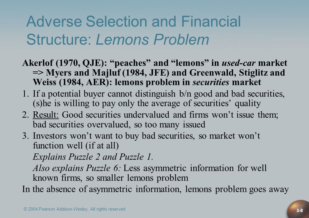 © 2004 Pearson Addison-Wesley. All rights reserved 3-8 Adverse Selection and Financial Structure: Lemons Problem Akerlof (1970, QJE): peaches and lemo