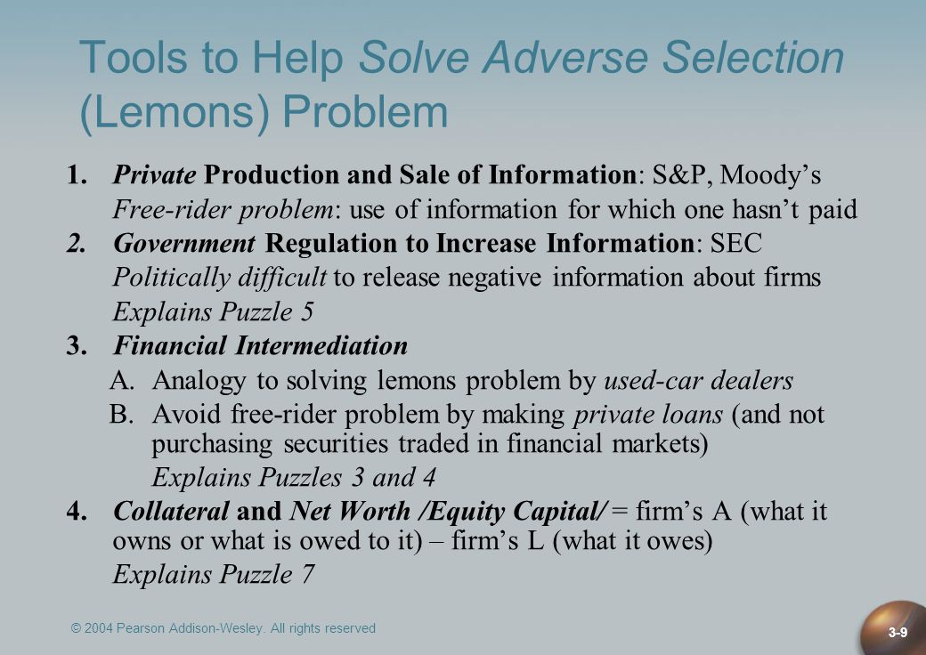 © 2004 Pearson Addison-Wesley. All rights reserved 3-9 Tools to Help Solve Adverse Selection (Lemons) Problem 1.Private Production and Sale of Informa