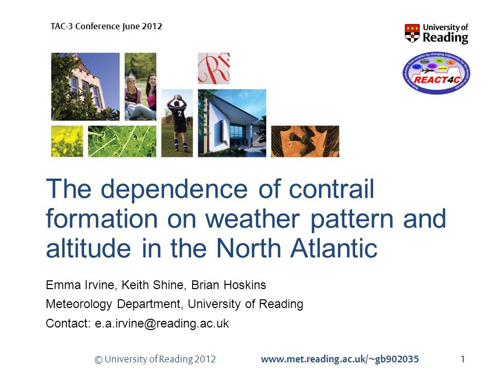 © University of Reading 2012 www.met.reading.ac.uk/~gb902035 TAC-3 Conference June 2012 The dependence of contrail formation on weather pattern and altitude in the North Atlantic Emma Irvine, Keith Shine, Brian Hoskins Meteorology Department, University of Reading Contact: e.a.irvine@reading.ac.uk 1