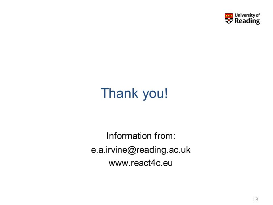 Thank you! Information from: e.a.irvine@reading.ac.uk www.react4c.eu 18