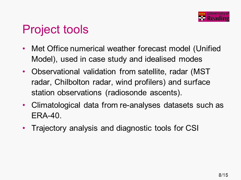 Project tools Met Office numerical weather forecast model (Unified Model), used in case study and idealised modes Observational validation from satellite, radar (MST radar, Chilbolton radar, wind profilers) and surface station observations (radiosonde ascents).
