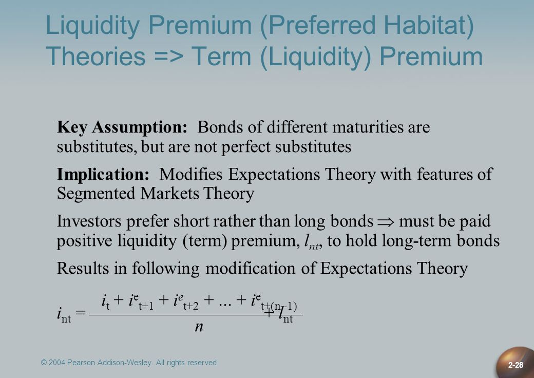 © 2004 Pearson Addison-Wesley. All rights reserved 2-28 Liquidity Premium (Preferred Habitat) Theories => Term (Liquidity) Premium Key Assumption: Bon