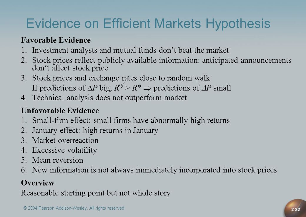 © 2004 Pearson Addison-Wesley. All rights reserved 2-32 Evidence on Efficient Markets Hypothesis Favorable Evidence 1.Investment analysts and mutual f