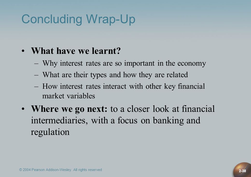 © 2004 Pearson Addison-Wesley. All rights reserved 2-38 Concluding Wrap-Up What have we learnt? –Why interest rates are so important in the economy –W