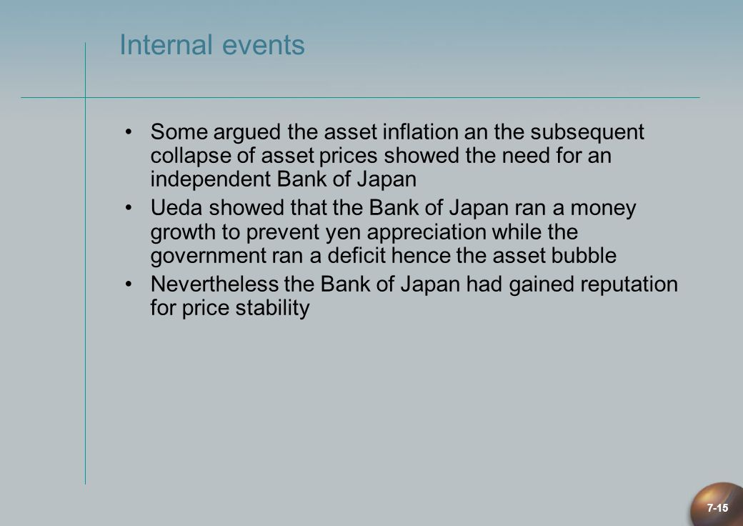 7-15 Internal events Some argued the asset inflation an the subsequent collapse of asset prices showed the need for an independent Bank of Japan Ueda