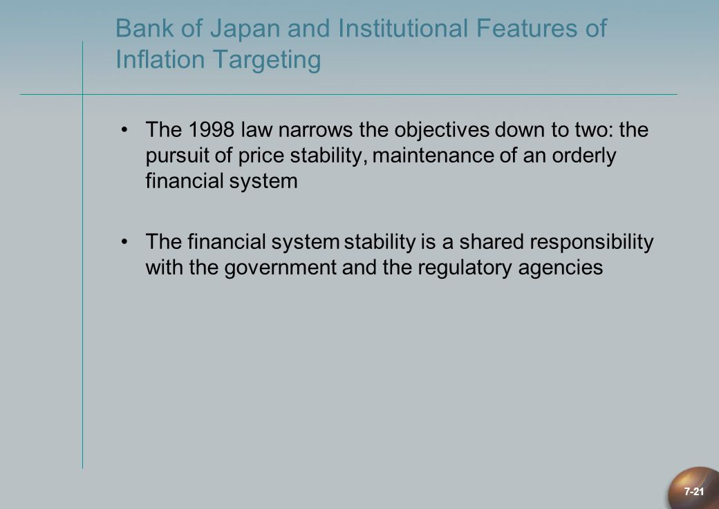 7-21 Bank of Japan and Institutional Features of Inflation Targeting The 1998 law narrows the objectives down to two: the pursuit of price stability,