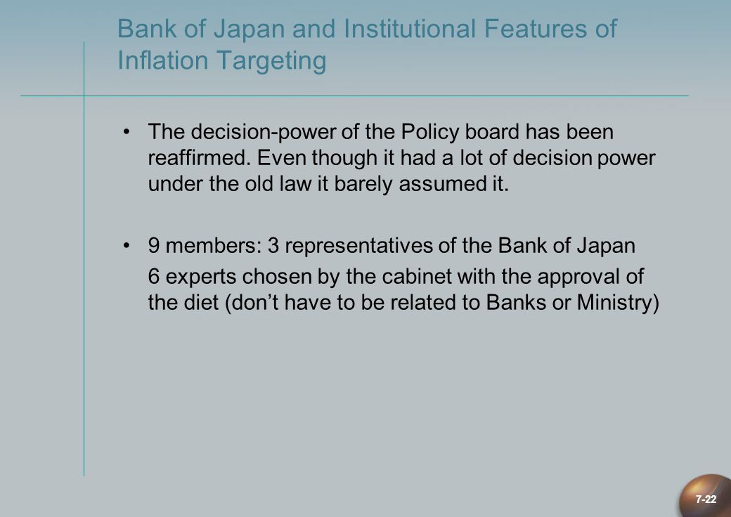 7-22 Bank of Japan and Institutional Features of Inflation Targeting The decision-power of the Policy board has been reaffirmed. Even though it had a