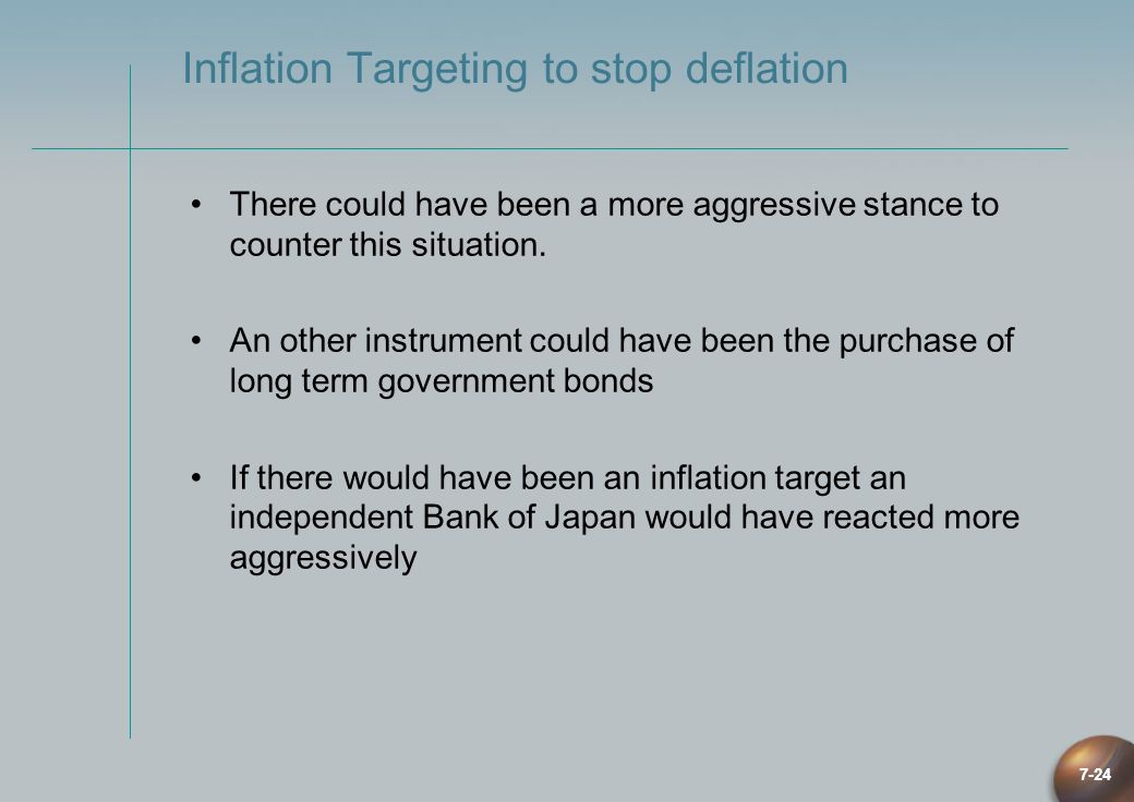 7-24 Inflation Targeting to stop deflation There could have been a more aggressive stance to counter this situation. An other instrument could have be