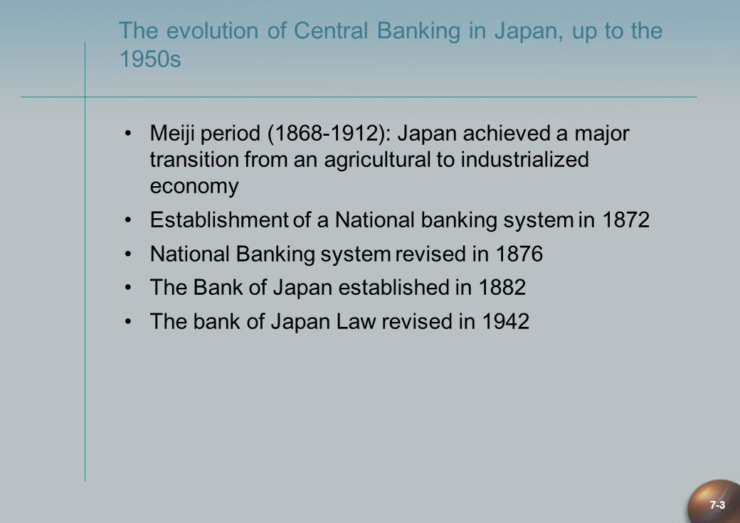 7-3 The evolution of Central Banking in Japan, up to the 1950s Meiji period (1868-1912): Japan achieved a major transition from an agricultural to ind