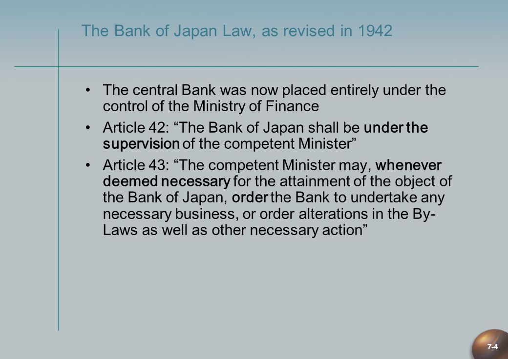 7-4 The Bank of Japan Law, as revised in 1942 The central Bank was now placed entirely under the control of the Ministry of Finance Article 42: The Ba