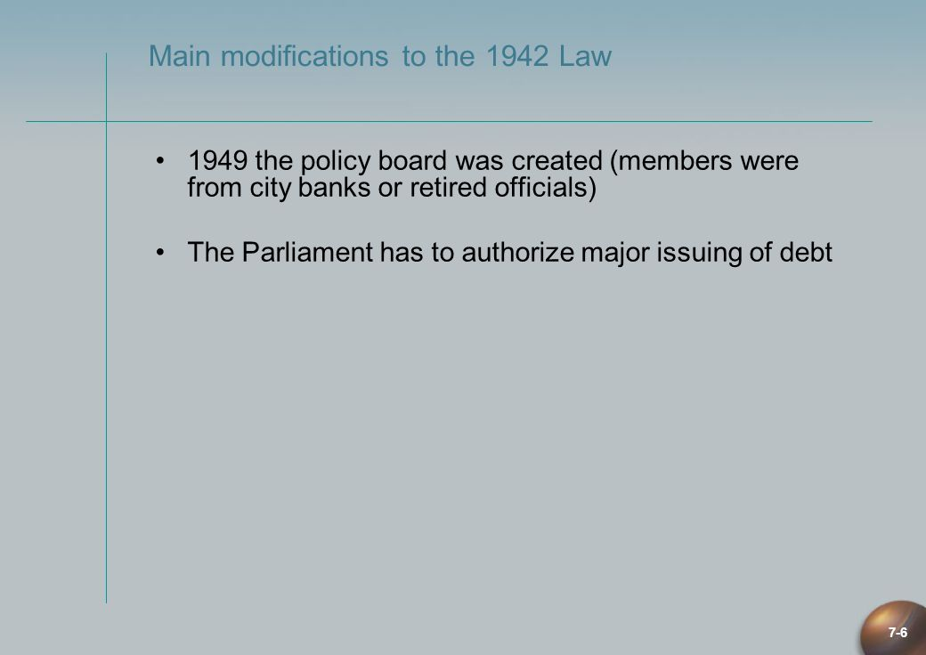 7-6 Main modifications to the 1942 Law 1949 the policy board was created (members were from city banks or retired officials) The Parliament has to aut