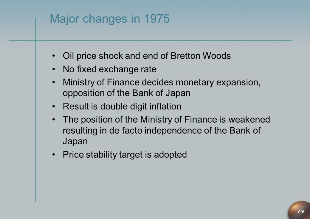 7-9 Major changes in 1975 Oil price shock and end of Bretton Woods No fixed exchange rate Ministry of Finance decides monetary expansion, opposition o