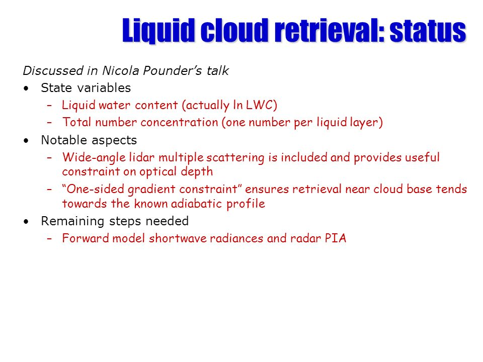 Liquid cloud retrieval: status Discussed in Nicola Pounders talk State variables –Liquid water content (actually ln LWC) –Total number concentration (