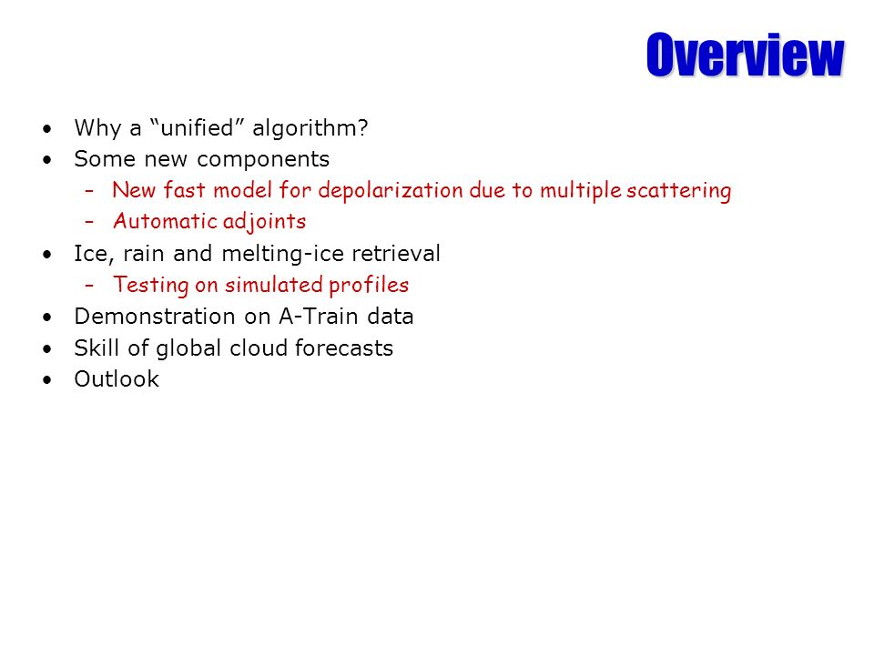 Overview Why a unified algorithm? Some new components –New fast model for depolarization due to multiple scattering –Automatic adjoints Ice, rain and