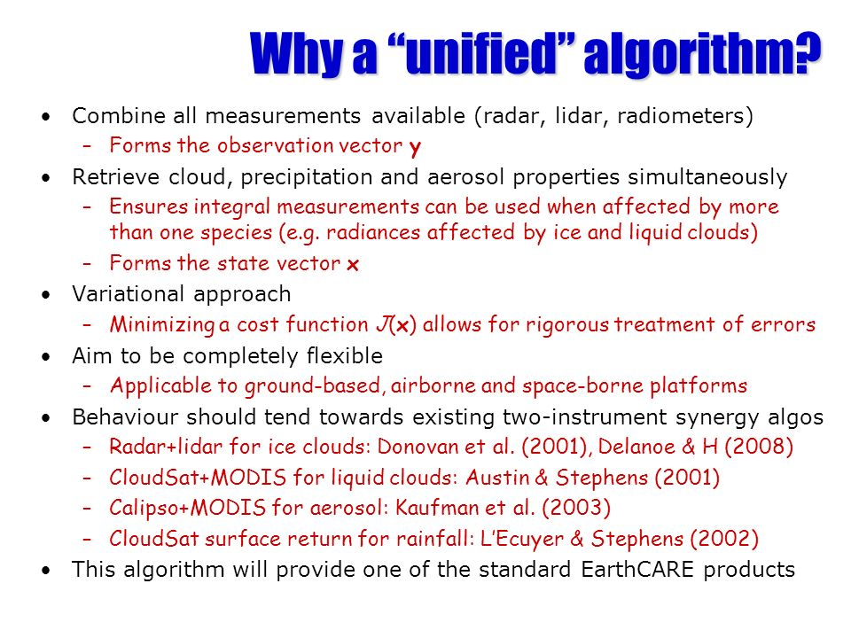 Why a unified algorithm? Combine all measurements available (radar, lidar, radiometers) –Forms the observation vector y Retrieve cloud, precipitation