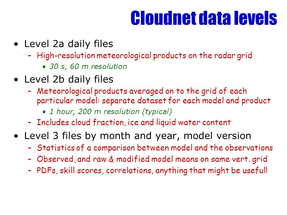 Cloudnet data levels Level 2a daily files –High-resolution meteorological products on the radar grid 30 s, 60 m resolution Level 2b daily files –Meteo