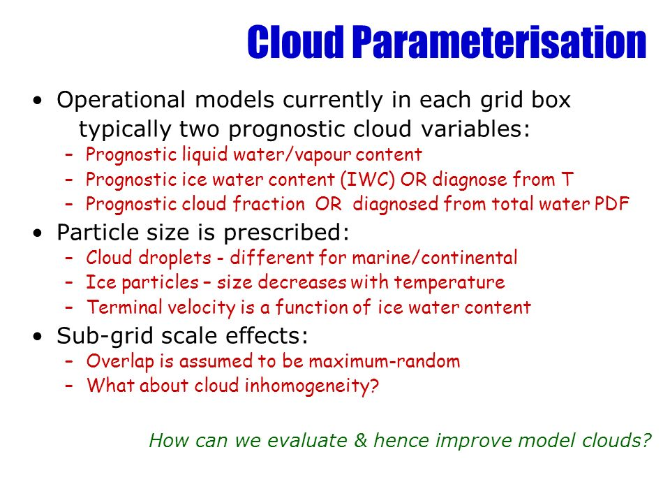 Cloud Parameterisation Operational models currently in each grid box typically two prognostic cloud variables: –Prognostic liquid water/vapour content