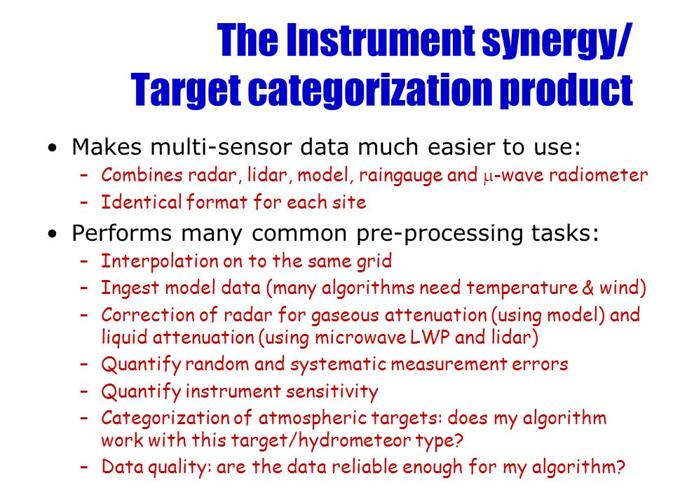 The Instrument synergy/ Target categorization product Makes multi-sensor data much easier to use: –Combines radar, lidar, model, raingauge and -wave r