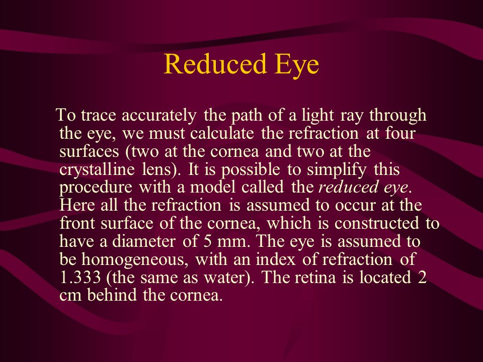 Reduced Eye To trace accurately the path of a light ray through the eye, we must calculate the refraction at four surfaces (two at the cornea and two