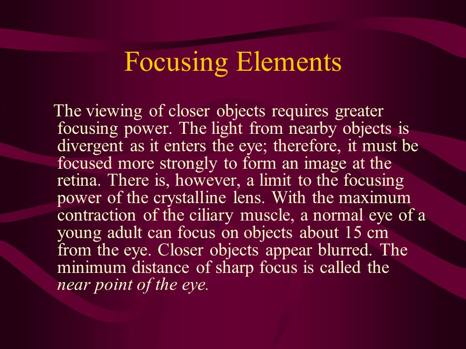 Focusing Elements The viewing of closer objects requires greater focusing power. The light from nearby objects is divergent as it enters the eye; ther
