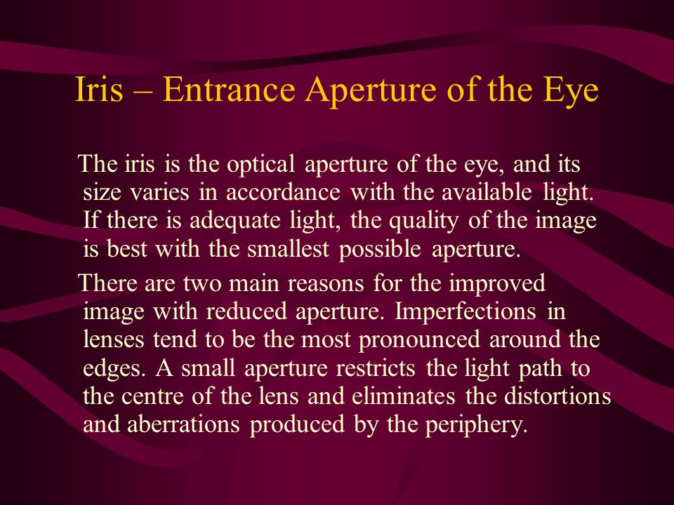 Iris – Entrance Aperture of the Eye The iris is the optical aperture of the eye, and its size varies in accordance with the available light. If there