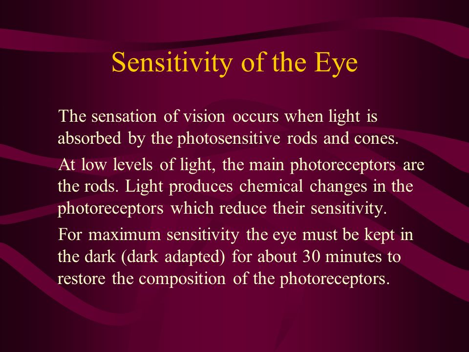 Sensitivity of the Eye The sensation of vision occurs when light is absorbed by the photosensitive rods and cones. At low levels of light, the main ph