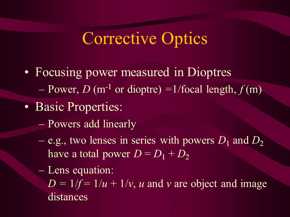 Corrective Optics Focusing power measured in Dioptres –Power, D (m -1 or dioptre) =1/focal length, f (m) Basic Properties: –Powers add linearly –e.g.,