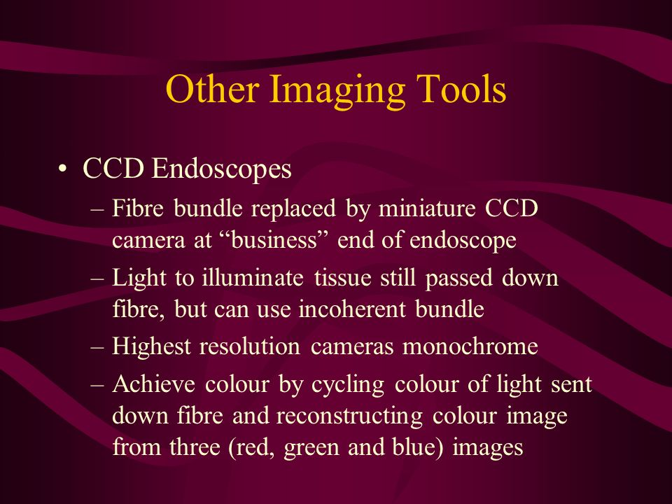 Other Imaging Tools CCD Endoscopes –Fibre bundle replaced by miniature CCD camera at business end of endoscope –Light to illuminate tissue still passe
