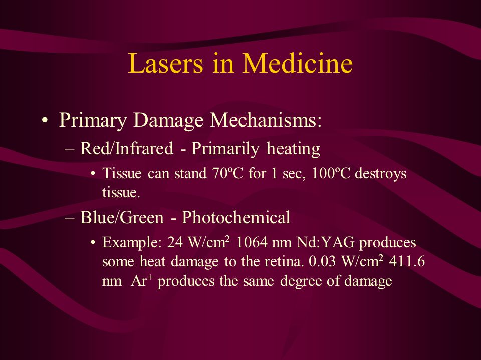 Lasers in Medicine Primary Damage Mechanisms: –Red/Infrared - Primarily heating Tissue can stand 70ºC for 1 sec, 100ºC destroys tissue. –Blue/Green -