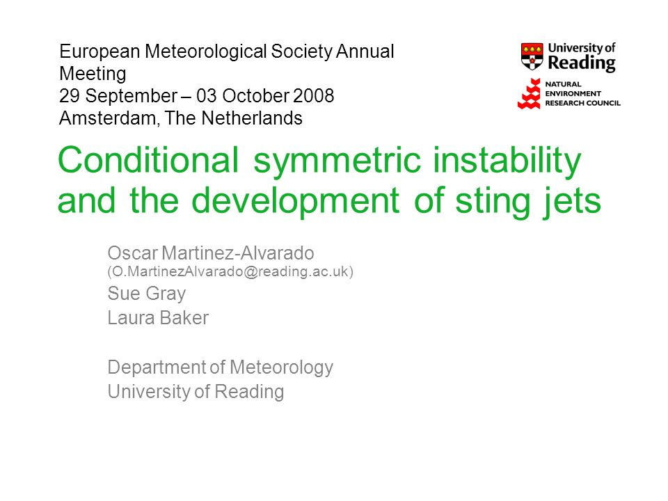 Conditional symmetric instability and the development of sting jets Oscar Martinez-Alvarado Sue Gray Laura Baker Department of Meteorology University of Reading European Meteorological Society Annual Meeting 29 September – 03 October 2008 Amsterdam, The Netherlands
