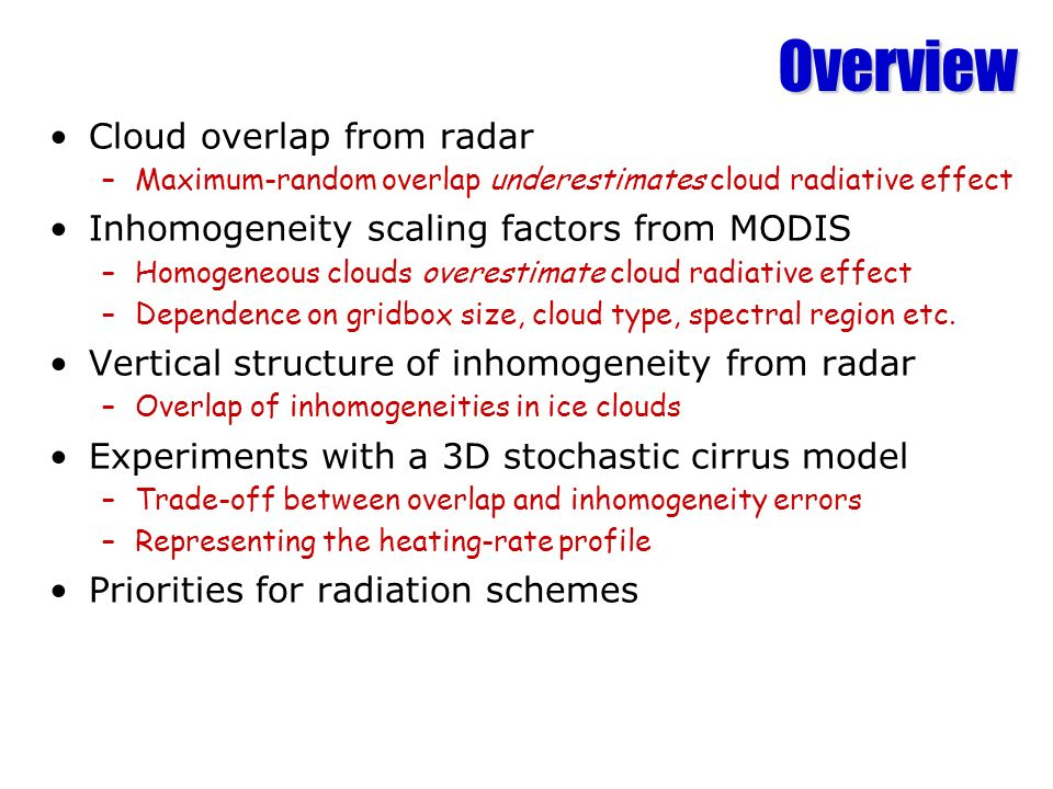 Overview Cloud overlap from radar –Maximum-random overlap underestimates cloud radiative effect Inhomogeneity scaling factors from MODIS –Homogeneous clouds overestimate cloud radiative effect –Dependence on gridbox size, cloud type, spectral region etc.