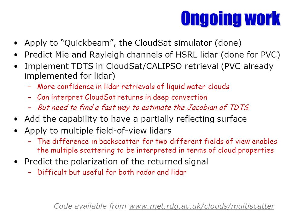 Ongoing work Apply to Quickbeam, the CloudSat simulator (done) Predict Mie and Rayleigh channels of HSRL lidar (done for PVC) Implement TDTS in CloudS