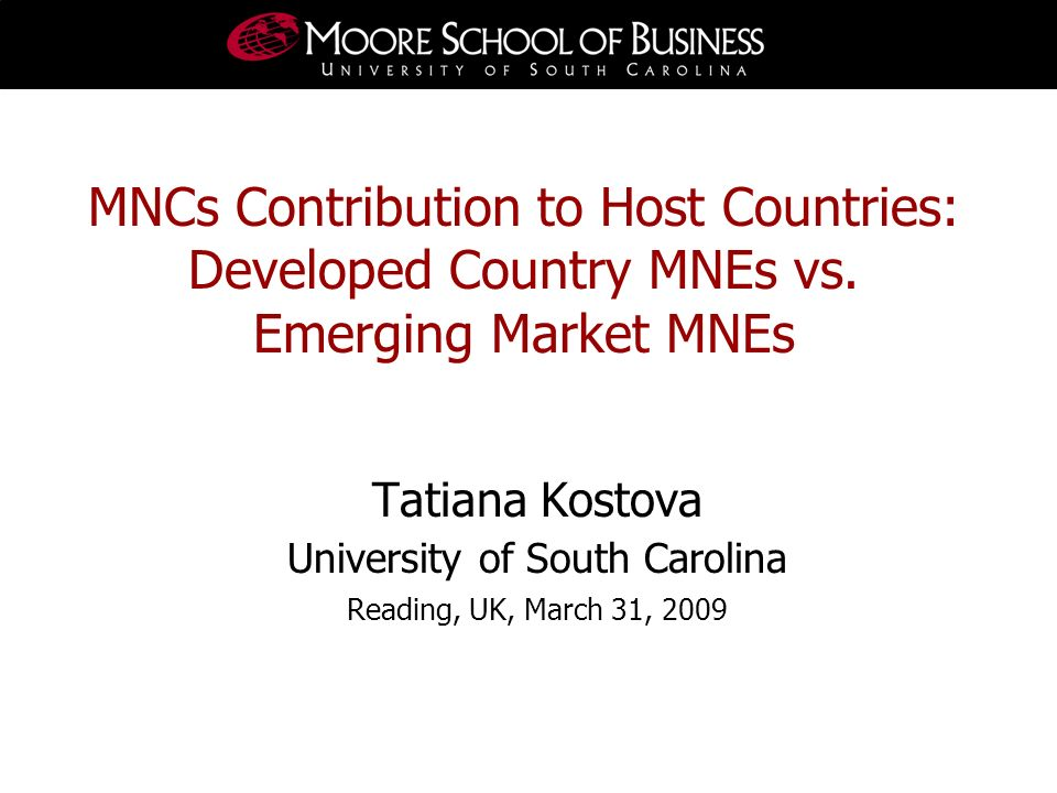 Tatiana Kostova University of South Carolina Reading, UK, March 31, 2009 MNCs Contribution to Host Countries: Developed Country MNEs vs. Emerging Mark