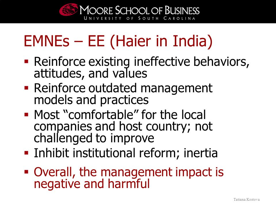 Tatiana Kostova EMNEs – EE (Haier in India) Reinforce existing ineffective behaviors, attitudes, and values Reinforce outdated management models and practices Most comfortable for the local companies and host country; not challenged to improve Inhibit institutional reform; inertia Overall, the management impact is negative and harmful