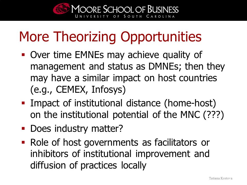 Tatiana Kostova More Theorizing Opportunities Over time EMNEs may achieve quality of management and status as DMNEs; then they may have a similar impact on host countries (e.g., CEMEX, Infosys) Impact of institutional distance (home-host) on the institutional potential of the MNC ( ) Does industry matter.