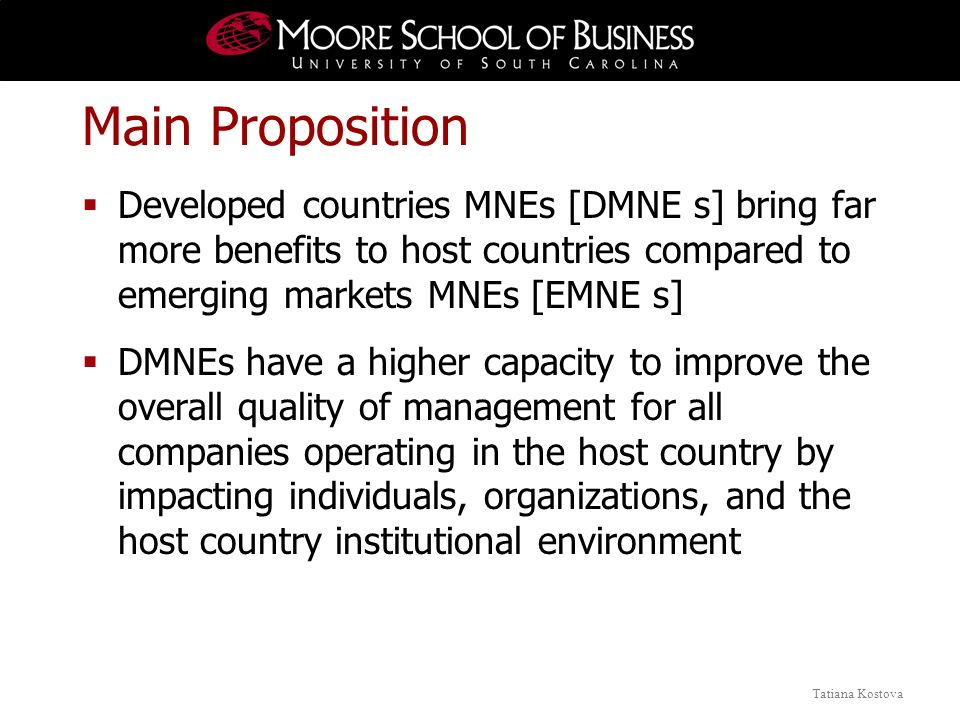 Tatiana Kostova Main Proposition Developed countries MNEs [DMNE s] bring far more benefits to host countries compared to emerging markets MNEs [EMNE s] DMNEs have a higher capacity to improve the overall quality of management for all companies operating in the host country by impacting individuals, organizations, and the host country institutional environment