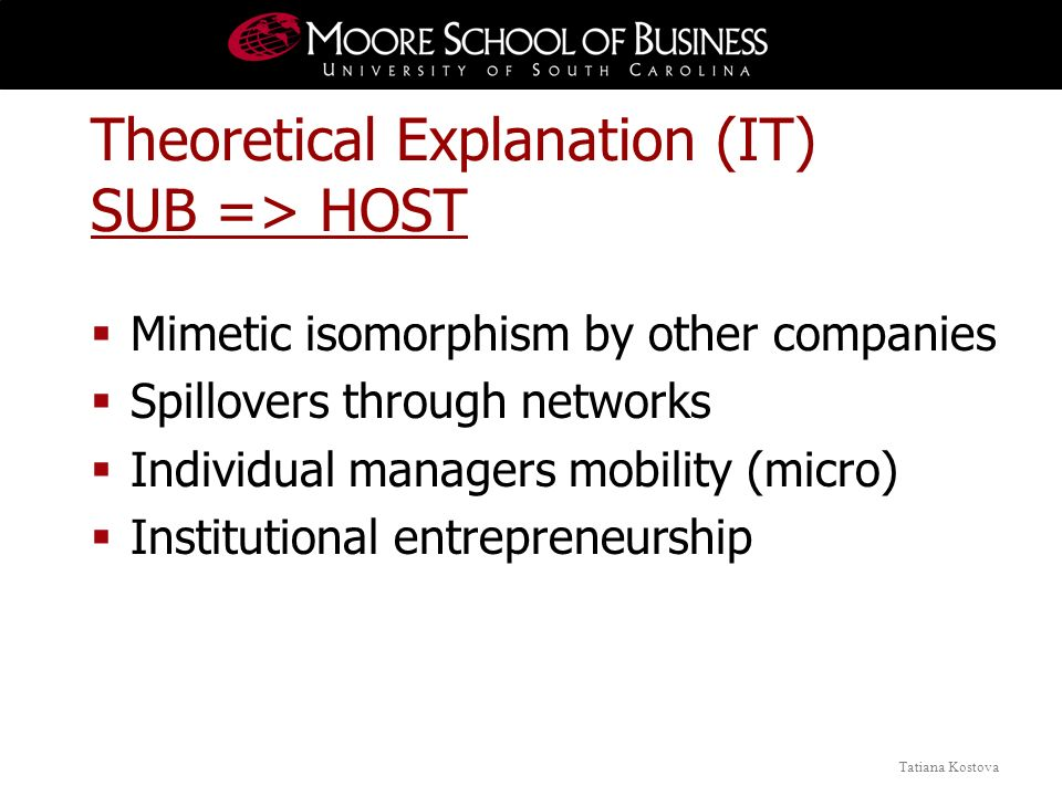 Tatiana Kostova Theoretical Explanation (IT) SUB => HOST Mimetic isomorphism by other companies Spillovers through networks Individual managers mobili