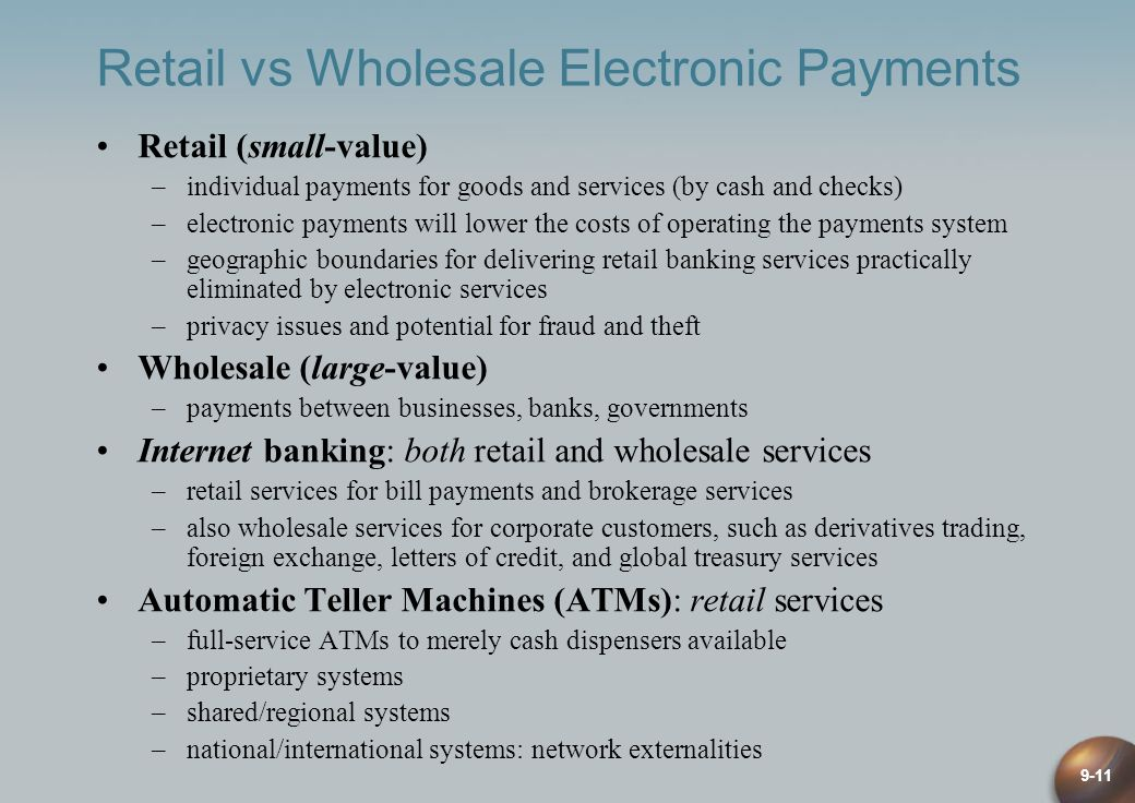 9-11 Retail vs Wholesale Electronic Payments Retail (small-value) –individual payments for goods and services (by cash and checks) –electronic payments will lower the costs of operating the payments system –geographic boundaries for delivering retail banking services practically eliminated by electronic services –privacy issues and potential for fraud and theft Wholesale (large-value) –payments between businesses, banks, governments Internet banking: both retail and wholesale services –retail services for bill payments and brokerage services –also wholesale services for corporate customers, such as derivatives trading, foreign exchange, letters of credit, and global treasury services Automatic Teller Machines (ATMs): retail services –full-service ATMs to merely cash dispensers available –proprietary systems –shared/regional systems –national/international systems: network externalities