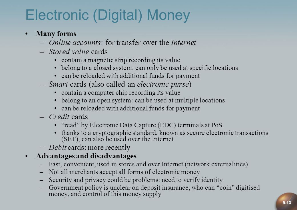 9-13 Electronic (Digital) Money Many forms –Online accounts: for transfer over the Internet –Stored value cards contain a magnetic strip recording its value belong to a closed system: can only be used at specific locations can be reloaded with additional funds for payment –Smart cards (also called an electronic purse) contain a computer chip recording its value belong to an open system: can be used at multiple locations can be reloaded with additional funds for payment –Credit cards read by Electronic Data Capture (EDC) terminals at PoS thanks to a cryptographic standard, known as secure electronic transactions (SET), can also be used over the Internet –Debit cards: more recently Advantages and disadvantages –Fast, convenient, used in stores and over Internet (network externalities) –Not all merchants accept all forms of electronic money –Security and privacy could be problems: need to verify identity –Government policy is unclear on deposit insurance, who can coin digitised money, and control of this money supply